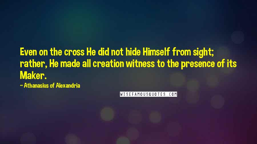 Athanasius Of Alexandria quotes: Even on the cross He did not hide Himself from sight; rather, He made all creation witness to the presence of its Maker.