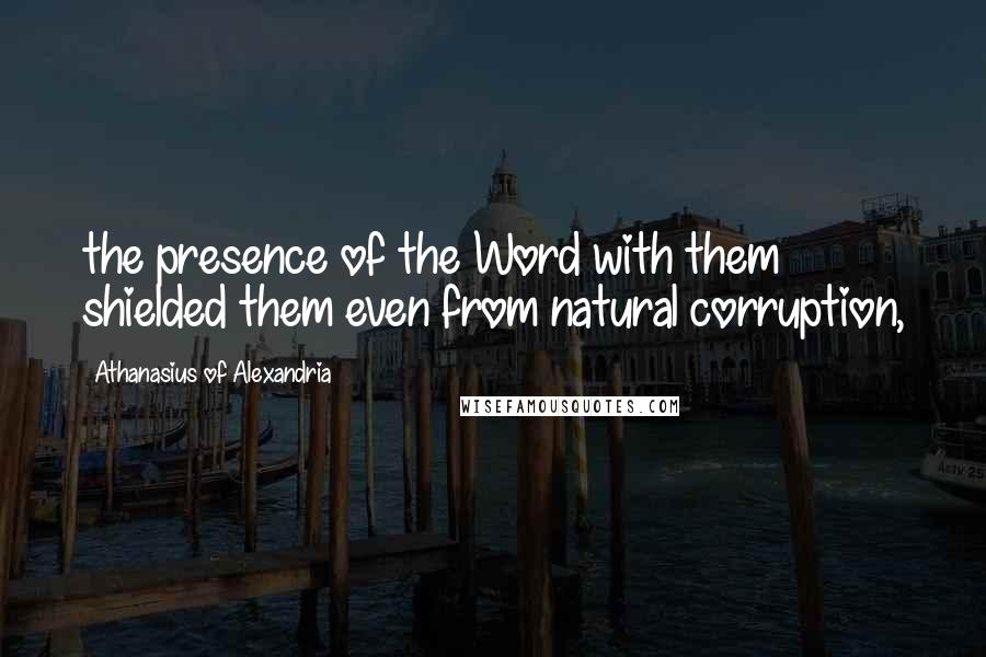 Athanasius Of Alexandria quotes: the presence of the Word with them shielded them even from natural corruption,