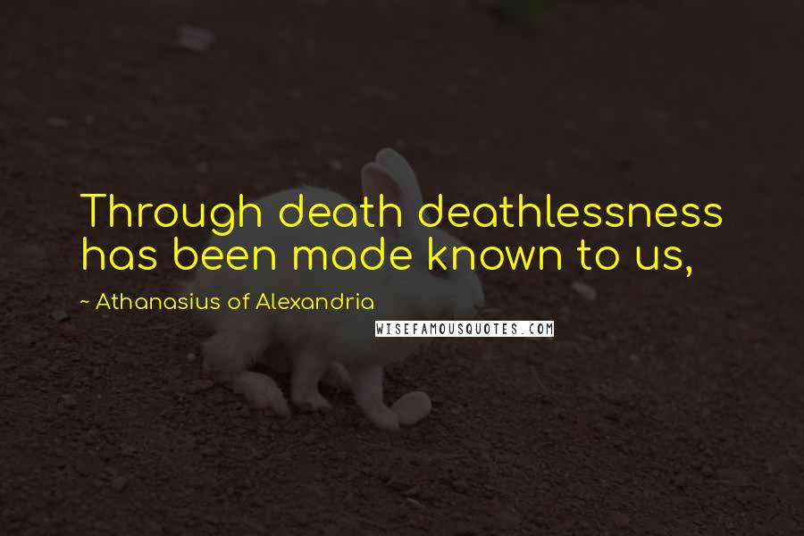 Athanasius Of Alexandria quotes: Through death deathlessness has been made known to us,