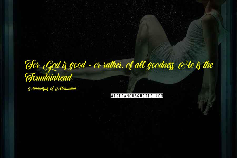Athanasius Of Alexandria quotes: For God is good - or rather, of all goodness He is the Fountainhead.