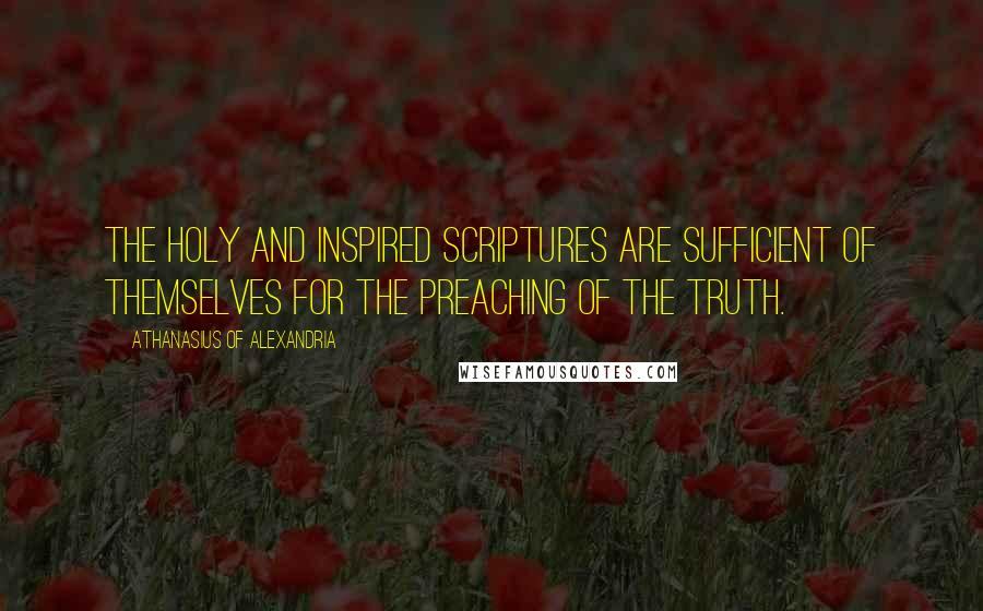 Athanasius Of Alexandria quotes: The Holy and Inspired Scriptures are sufficient of themselves for the preaching of the Truth.