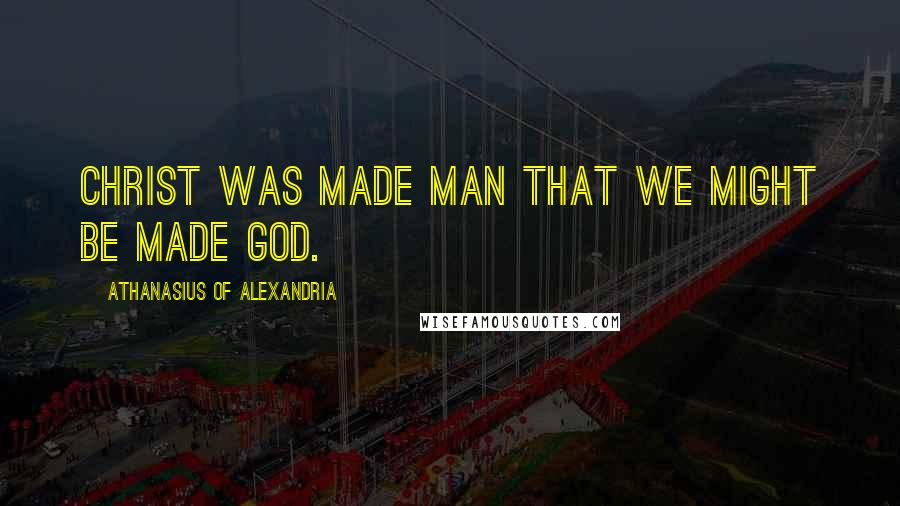 Athanasius Of Alexandria quotes: Christ was made man that we might be made God.