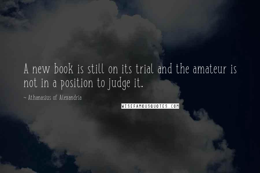 Athanasius Of Alexandria quotes: A new book is still on its trial and the amateur is not in a position to judge it.