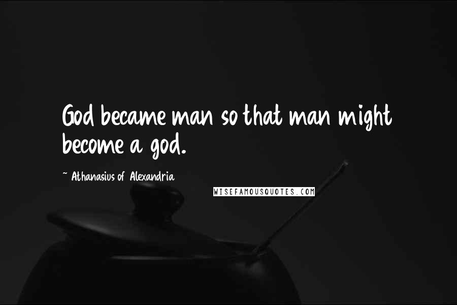 Athanasius Of Alexandria quotes: God became man so that man might become a god.