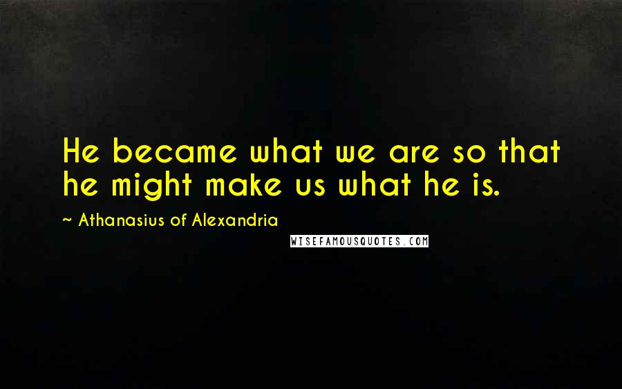 Athanasius Of Alexandria quotes: He became what we are so that he might make us what he is.