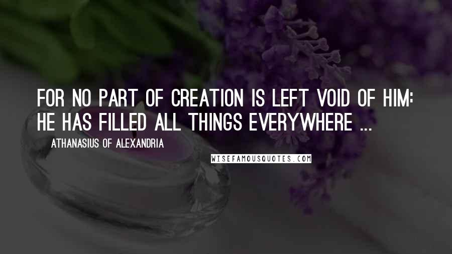 Athanasius Of Alexandria quotes: For no part of Creation is left void of him: he has filled all things everywhere ...