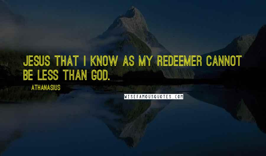 Athanasius quotes: Jesus that I know as my Redeemer cannot be less than God.