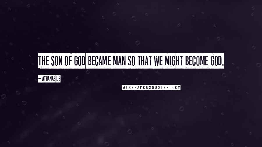 Athanasius quotes: The Son of God became man so that we might become God.