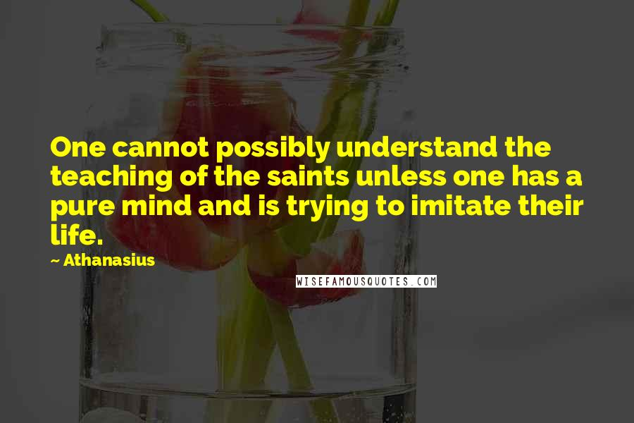 Athanasius quotes: One cannot possibly understand the teaching of the saints unless one has a pure mind and is trying to imitate their life.