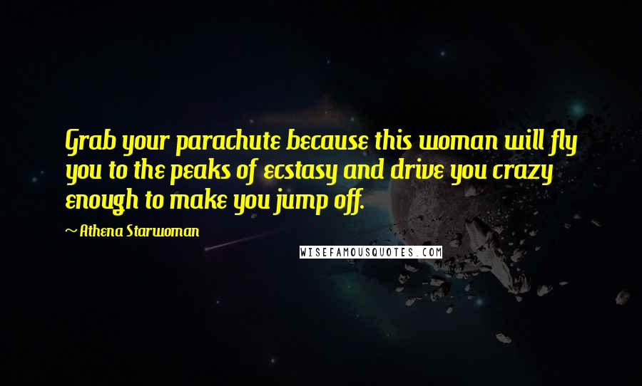Athena Starwoman quotes: Grab your parachute because this woman will fly you to the peaks of ecstasy and drive you crazy enough to make you jump off.