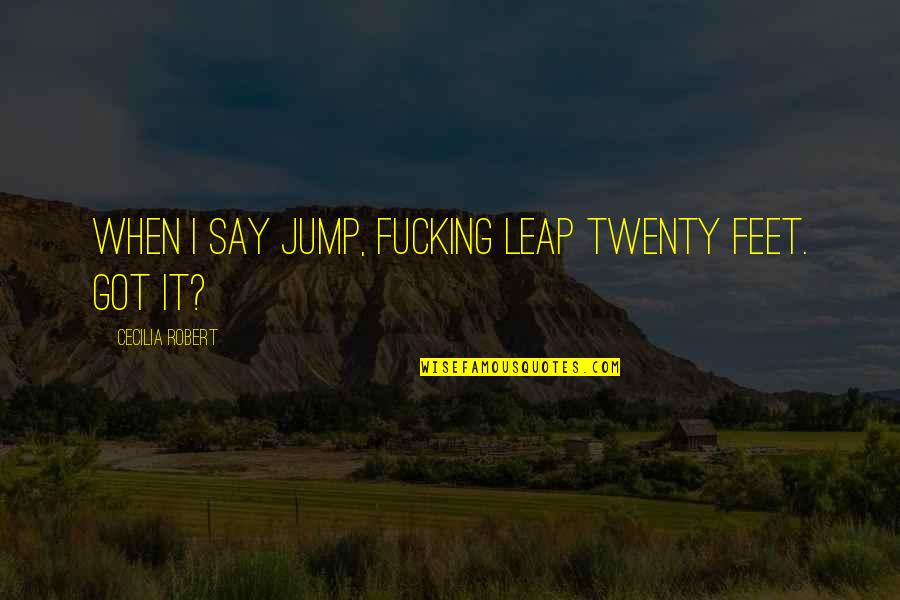 Ather Quotes By Cecilia Robert: When I say jump, fucking leap twenty feet.
