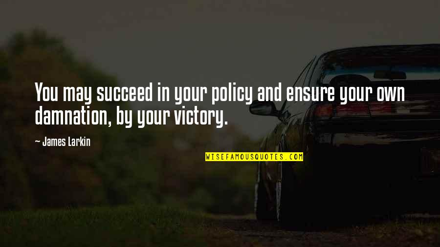 Ather Quotes By James Larkin: You may succeed in your policy and ensure