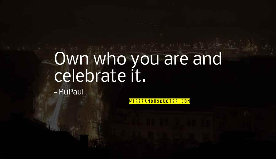 Ather Quotes By RuPaul: Own who you are and celebrate it.