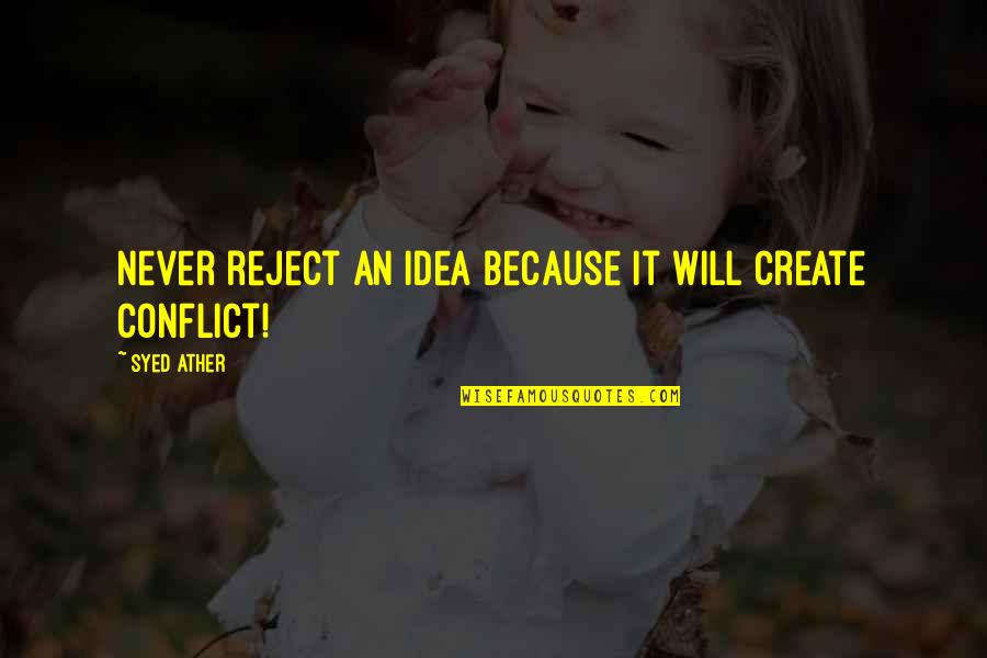 Ather Quotes By Syed Ather: Never reject an idea because it will create