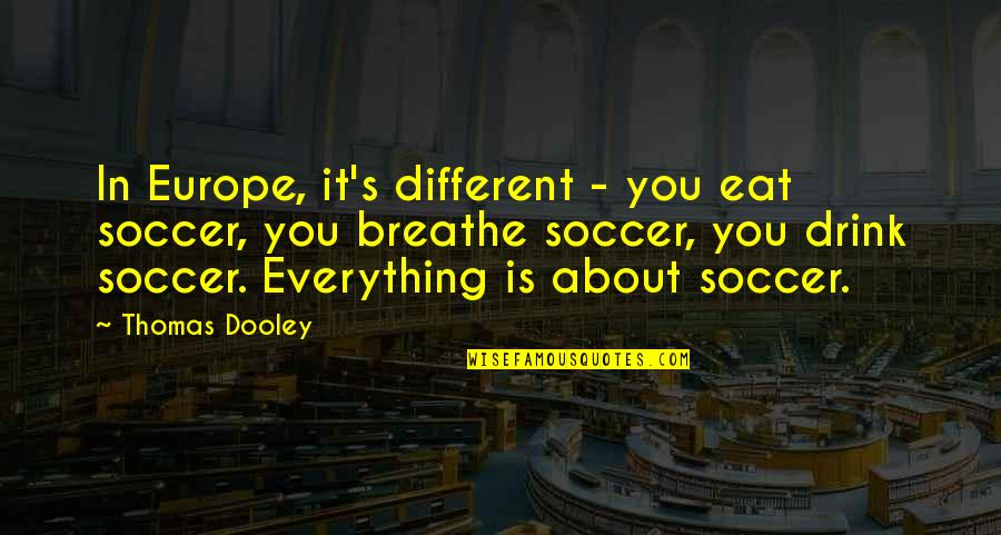 Ather Quotes By Thomas Dooley: In Europe, it's different - you eat soccer,