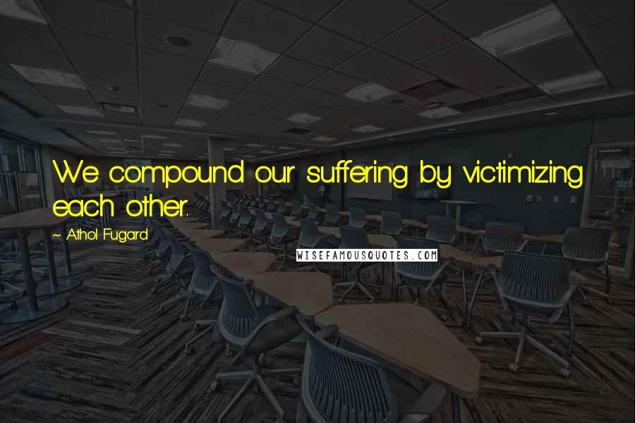 Athol Fugard quotes: We compound our suffering by victimizing each other.