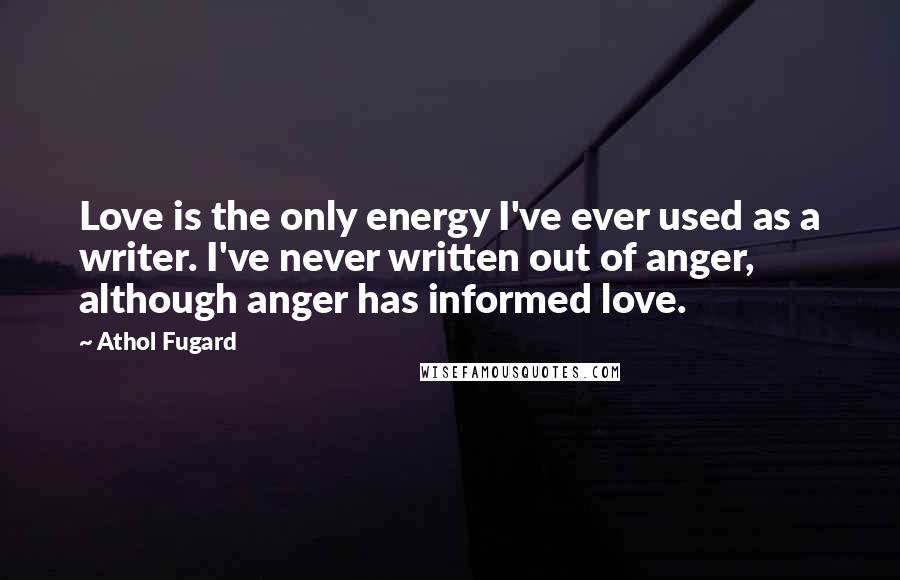 Athol Fugard quotes: Love is the only energy I've ever used as a writer. I've never written out of anger, although anger has informed love.