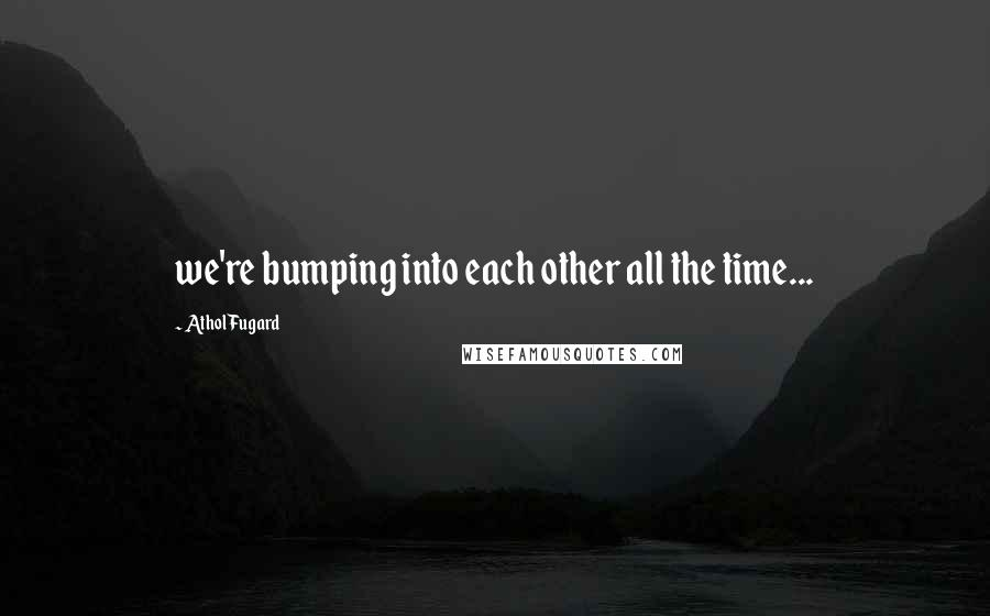Athol Fugard quotes: we're bumping into each other all the time...