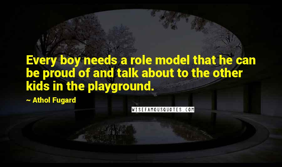 Athol Fugard quotes: Every boy needs a role model that he can be proud of and talk about to the other kids in the playground.