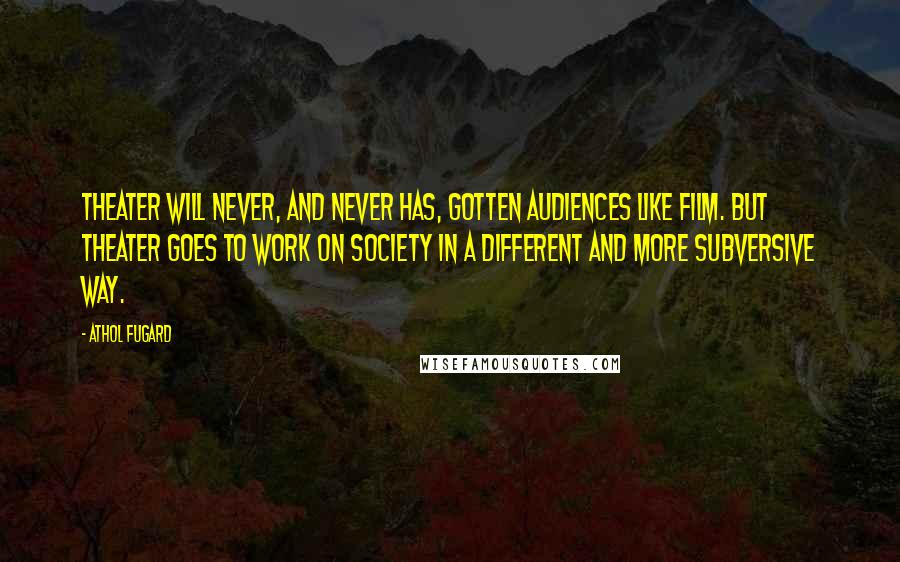 Athol Fugard quotes: Theater will never, and never has, gotten audiences like film. But theater goes to work on society in a different and more subversive way.
