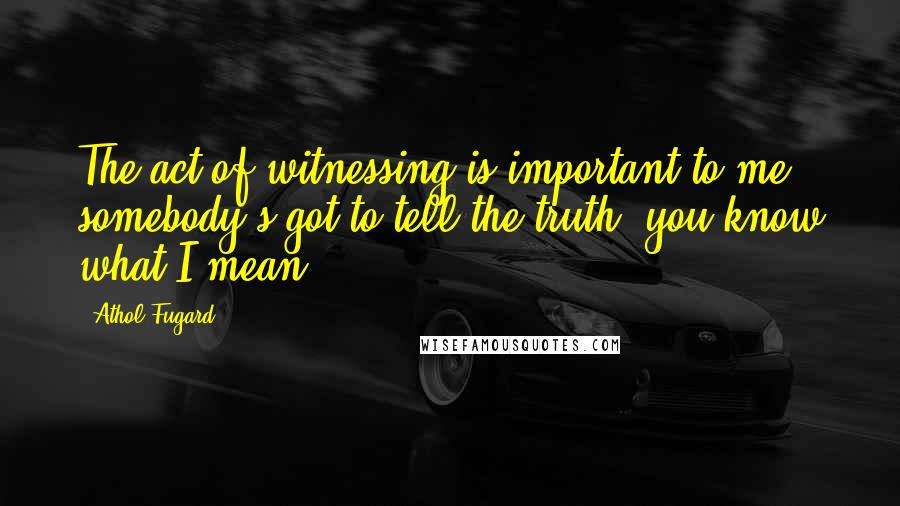 Athol Fugard quotes: The act of witnessing is important to me; somebody's got to tell the truth, you know what I mean?