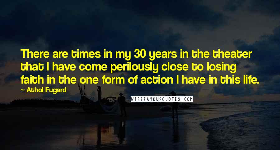 Athol Fugard quotes: There are times in my 30 years in the theater that I have come perilously close to losing faith in the one form of action I have in this life.