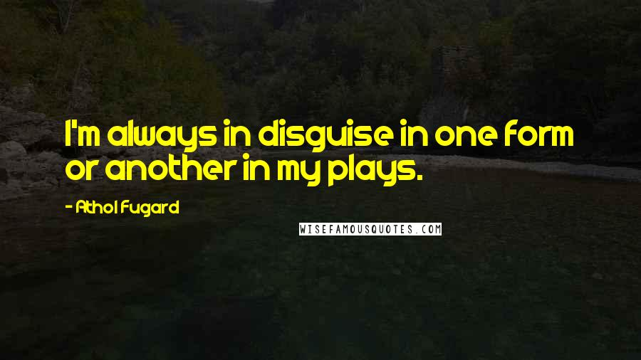 Athol Fugard quotes: I'm always in disguise in one form or another in my plays.