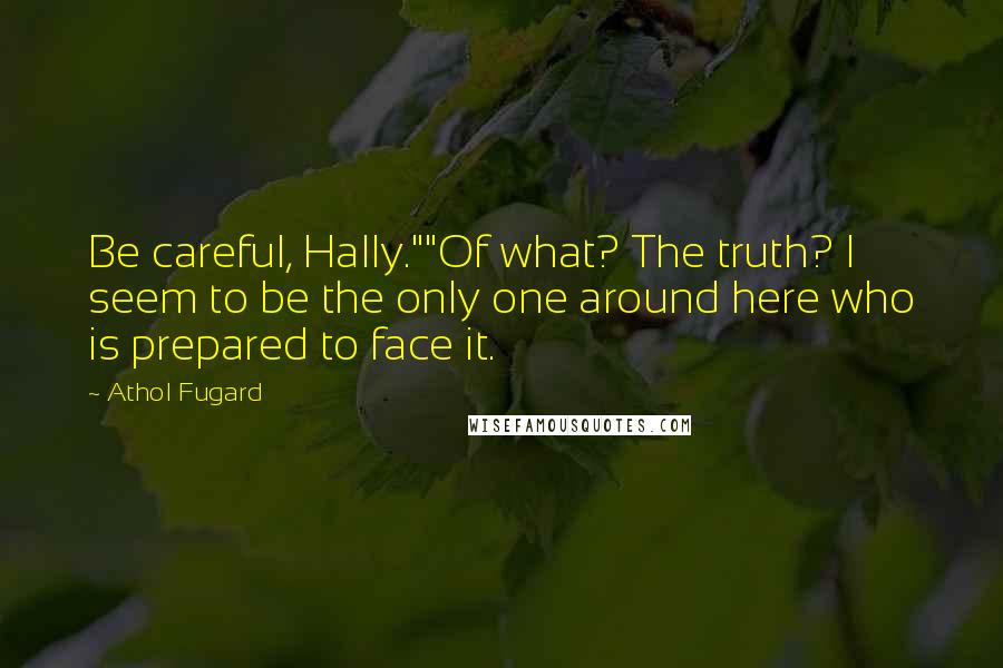 """Athol Fugard quotes: Be careful, Hally.""""""""Of what? The truth? I seem to be the only one around here who is prepared to face it."""