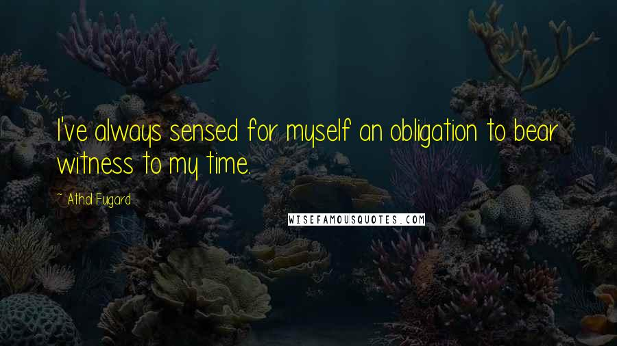 Athol Fugard quotes: I've always sensed for myself an obligation to bear witness to my time.
