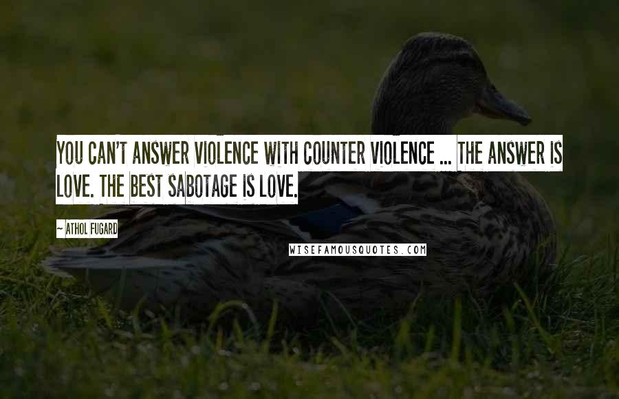 Athol Fugard quotes: You can't answer violence with counter violence ... The answer is love. The best sabotage is love.
