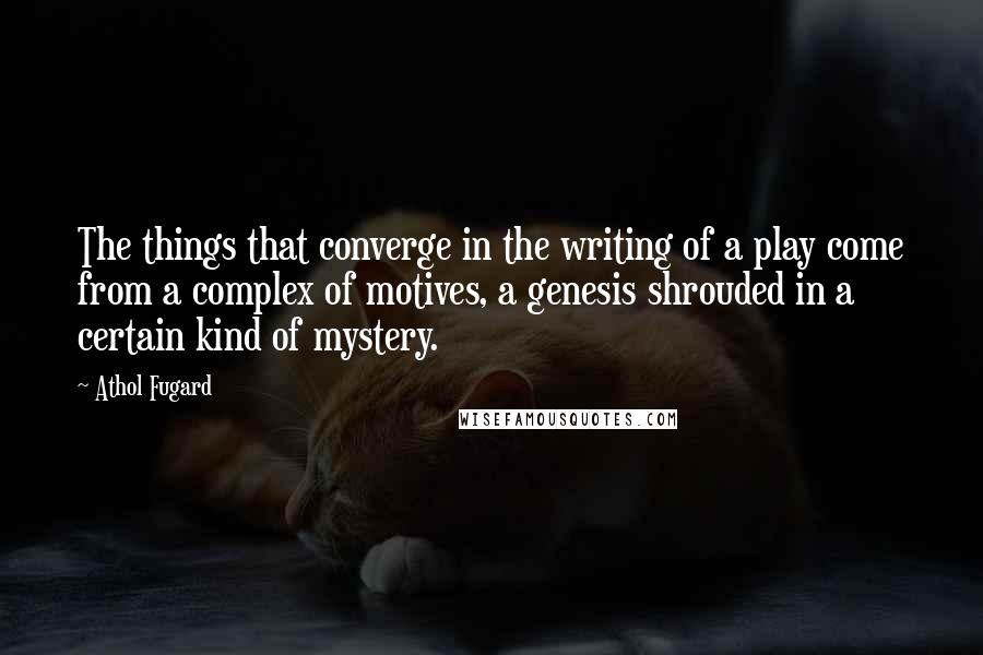Athol Fugard quotes: The things that converge in the writing of a play come from a complex of motives, a genesis shrouded in a certain kind of mystery.