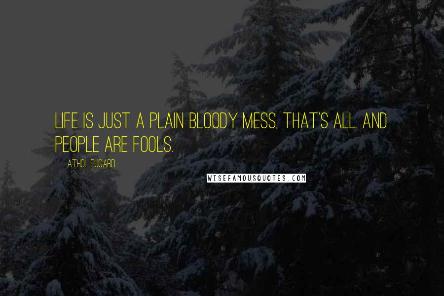 Athol Fugard quotes: Life is just a plain bloody mess, that's all. And people are fools.