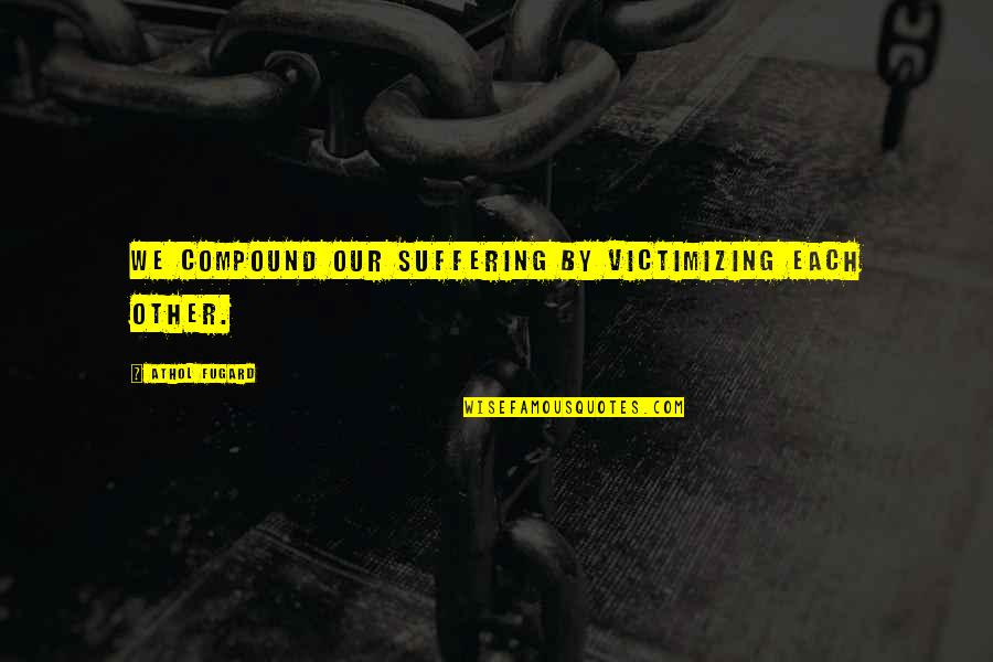 Athol Quotes By Athol Fugard: We compound our suffering by victimizing each other.