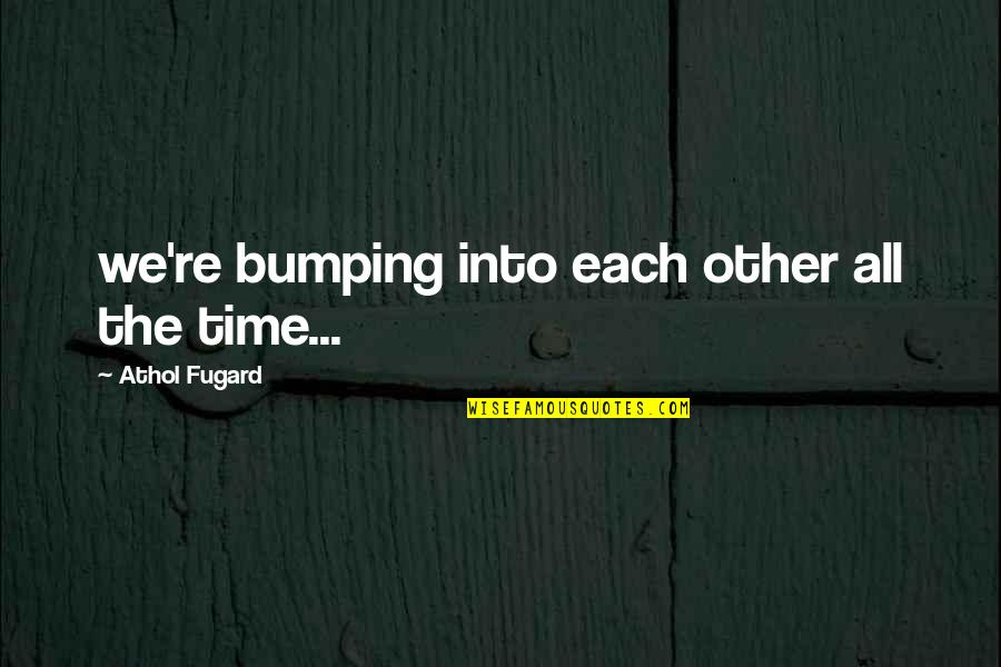 Athol Quotes By Athol Fugard: we're bumping into each other all the time...