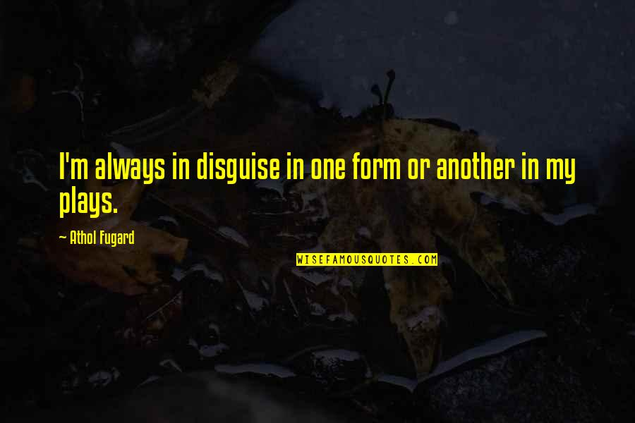 Athol Quotes By Athol Fugard: I'm always in disguise in one form or