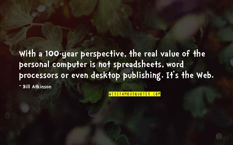 Atkinson's Quotes By Bill Atkinson: With a 100-year perspective, the real value of