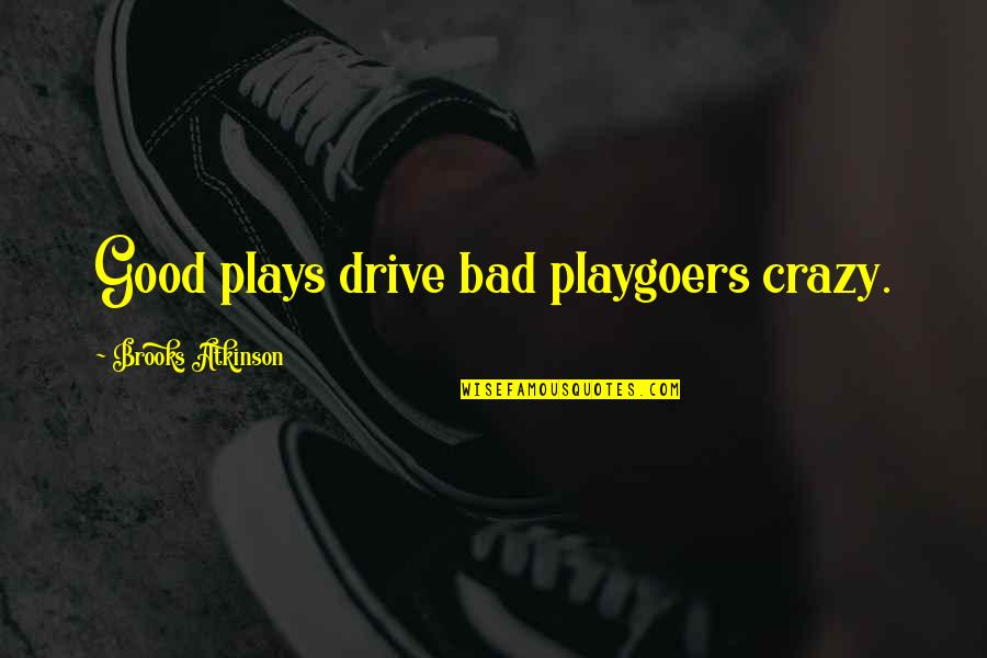 Atkinson's Quotes By Brooks Atkinson: Good plays drive bad playgoers crazy.