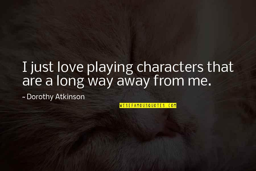 Atkinson's Quotes By Dorothy Atkinson: I just love playing characters that are a