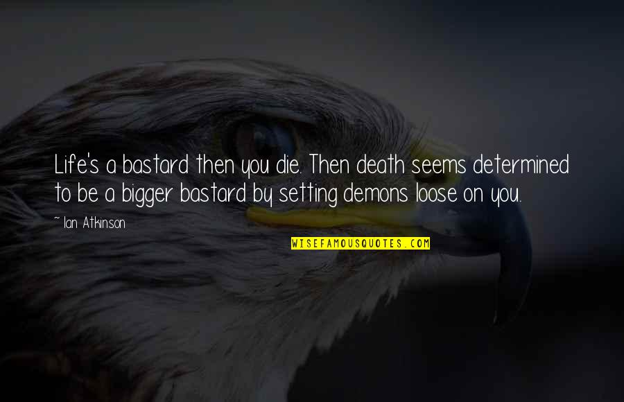 Atkinson's Quotes By Ian Atkinson: Life's a bastard then you die. Then death