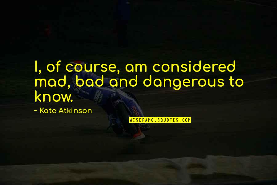 Atkinson's Quotes By Kate Atkinson: I, of course, am considered mad, bad and