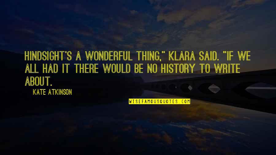 """Atkinson's Quotes By Kate Atkinson: Hindsight's a wonderful thing,"""" Klara said. """"If we"""