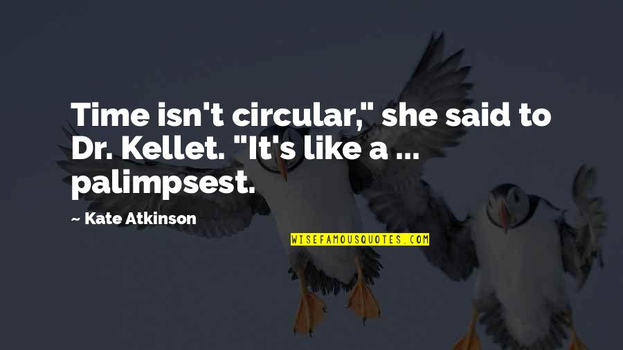 """Atkinson's Quotes By Kate Atkinson: Time isn't circular,"""" she said to Dr. Kellet."""