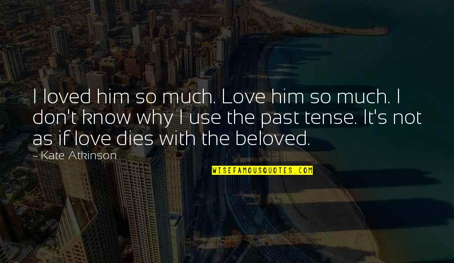 Atkinson's Quotes By Kate Atkinson: I loved him so much. Love him so