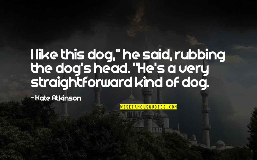 """Atkinson's Quotes By Kate Atkinson: I like this dog,"""" he said, rubbing the"""
