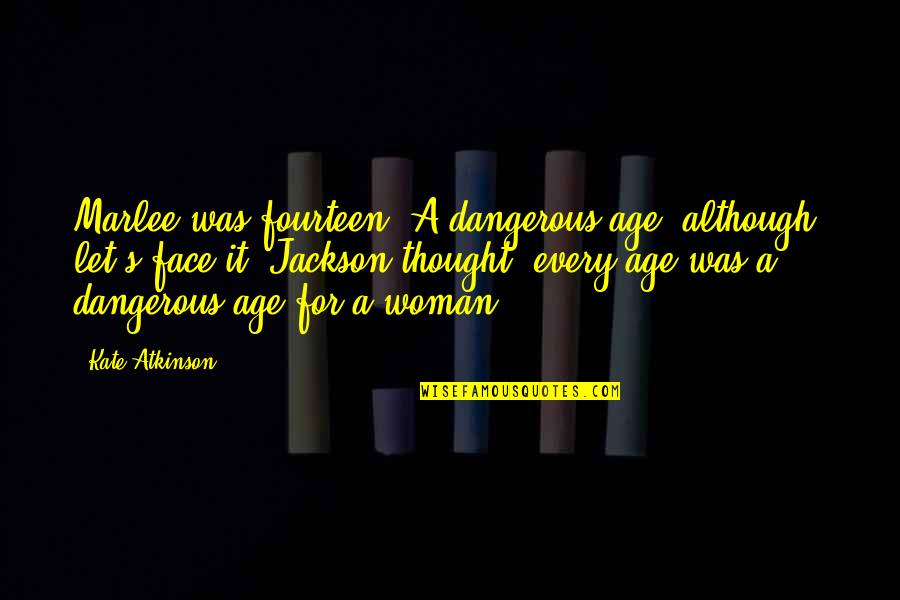 Atkinson's Quotes By Kate Atkinson: Marlee was fourteen. A dangerous age, although, let's