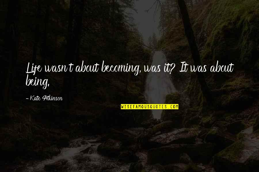 Atkinson's Quotes By Kate Atkinson: Life wasn't about becoming, was it? It was