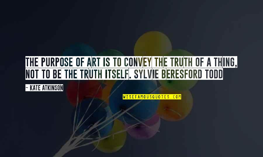 Atkinson's Quotes By Kate Atkinson: The purpose of Art is to convey the