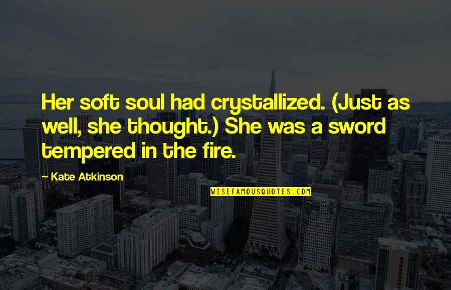 Atkinson's Quotes By Kate Atkinson: Her soft soul had crystallized. (Just as well,