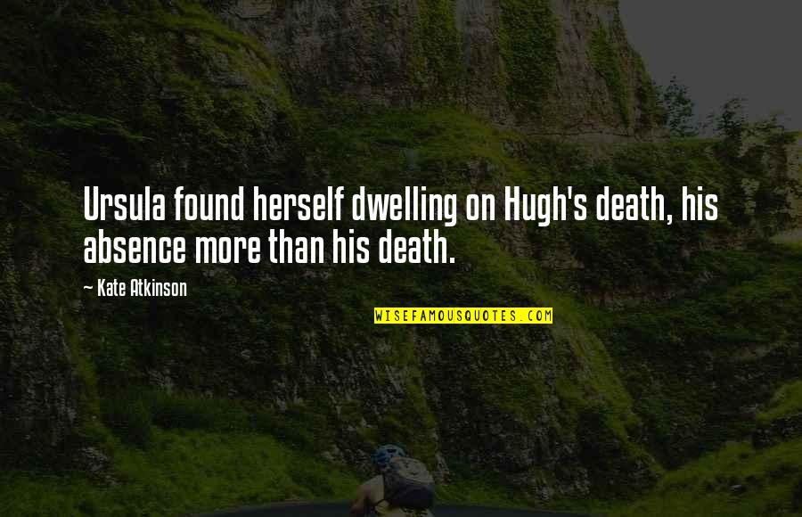 Atkinson's Quotes By Kate Atkinson: Ursula found herself dwelling on Hugh's death, his