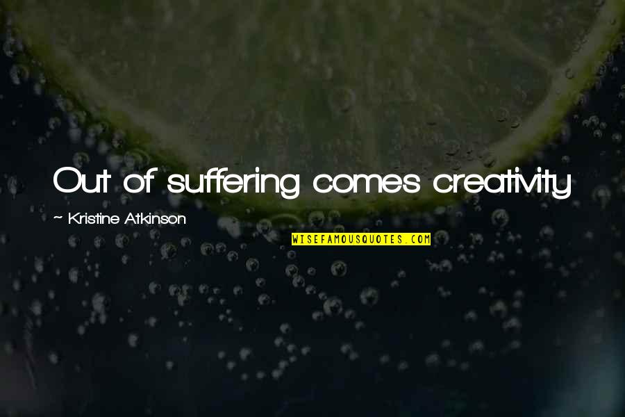 Atkinson's Quotes By Kristine Atkinson: Out of suffering comes creativity